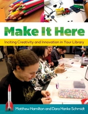 Make It Here: Inciting Creativity and Innovation in Your Library ebook by Matthew Hamilton,Dara Hanke