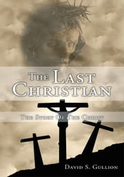 The Last Christian - The Story Of The Christ ebook by David S. Gullion
