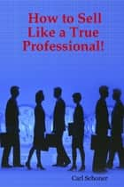 How to Sell Like a True Professional! ebook by Carl Schoner