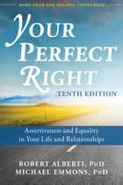 Your Perfect Right - Assertiveness and Equality in Your Life and Relationships ebook by Robert Alberti, PhD, Michael Emmons,...
