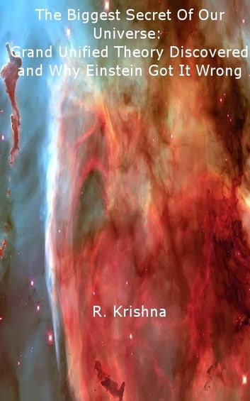The Biggest Secret Of Our Universe: Grand Unified Theory Discovered and Why Einstein Got It Wrong ebook by R Krishna