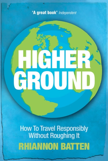 Higher Ground - How to Travel Responsibly Without Roughing It ebook by Rhiannon Batten