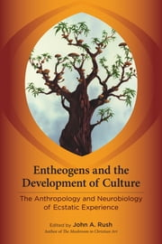 Entheogens and the Development of Culture - The Anthropology and Neurobiology of Ecstatic Experience ebook by John Rush