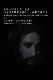 The Quest of the Historical Jesus: A Critical Study of its Progress from Reimarus to Wrede ebook by Albert Schweitzer
