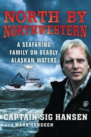 North by Northwestern - A Seafaring Family on Deadly Alaskan Waters ebook by Sig Hansen, Mark Sundeen
