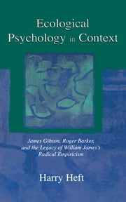 Ecological Psychology in Context - James Gibson, Roger Barker, and the Legacy of William James's Radical Empiricism ebook by Harry Heft