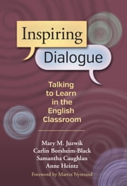 Inspiring Dialogue - Talking to Learn in the English Classroom ebook by Mary M. Juzwik,Carlin Borsheim-Black,Samantha Caughlan,Anne Heintz