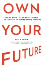 Own Your Future - How to Think Like an Entrepreneur and Thrive in an Unpredictable Economy ebook by Paul B. Brown, Charles F. Kiefer, Leonard A. Schlesinger