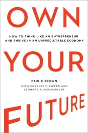 Own Your Future - How to Think Like an Entrepreneur and Thrive in an Unpredictable Economy ebook by Paul B. Brown,Charles F. Kiefer,Leonard A. Schlesinger