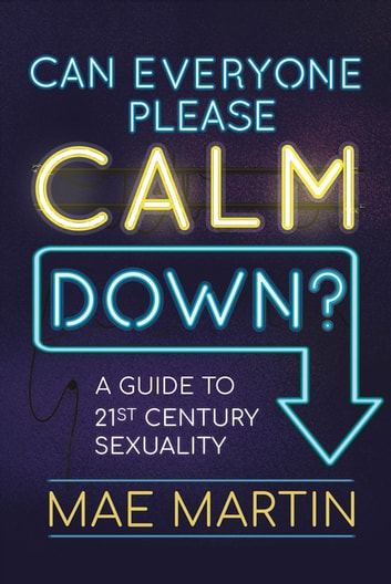 Can Everyone Please Calm Down? - A Guide to 21st Century Sexuality ebook by Mae Martin