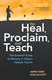 To Heal, Proclaim, and Teach - The Essential Guide to Ministry in Today's Catholic Church ebook by Jared Dees