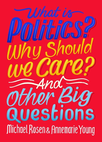 What Is Politics? Why Should we Care? And Other Big Questions ebook by Michael Rosen,Annemarie Young