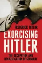 Exorcising Hitler - The Occupation and Denazification of Germany ebook by Frederick Taylor