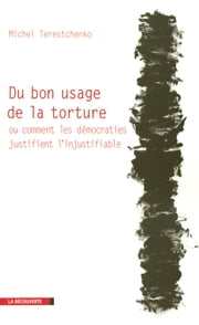 Du bon usage de la torture - Ou comment les démocraties justifient l'injustifiable ebook by Michel TERESTCHENKO