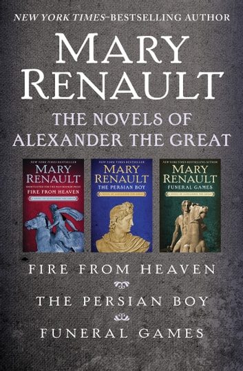 The Novels of Alexander the Great - Fire from Heaven, The Persian Boy, and Funeral Games ebook by Mary Renault