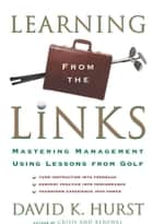 Learning From the Links - Mastering Management Using Lessons from Golf ebook by David K. Hurst