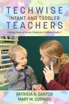 Techwise Infant and Toddler Teachers - Making Sense of Screen Media for Children Under 3 ebook by Patricia A. Cantor, Mary M. Cornish