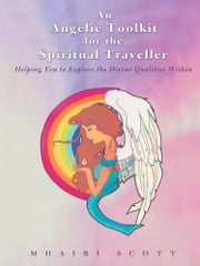 An Angelic Toolkit for the Spiritual Traveller - Helping You to Explore the Divine Qualities Within ebook by Mhairi Scott