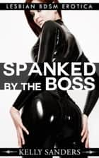 Spanked By The Boss - Lesbian BDSM Erotica ebook by Kelly Sanders