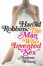 Harold Robbins: The Man Who Invented Sex - The Man Who Invented Sex ebook by Andrew Wilson