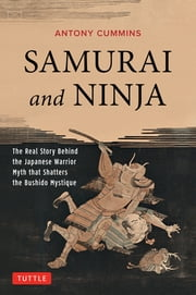 Samurai and Ninja - The Real Story Behind the Japanese Warrior Myth that Shatters the Bushido Mystique ebook by Antony Cummins
