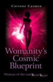Womanity's Cosmic Blueprint - Woman of the Earth-Hearth-Heart ebook by Corinne Carmen