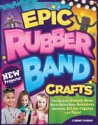 Epic Rubber Band Crafts - Totally Cool Gadget Gear, Never Before Seen Bracelets, Awesome Action Figures, and More! ebook by Colleen Dorsey