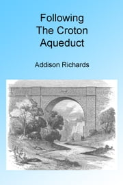 Following the Croton Aqueduct. Illustrated. ebook by Addison Richards