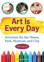 Art Is Every Day - Activities for the Home, Park, Museum, and City ebook by Eileen S. Prince