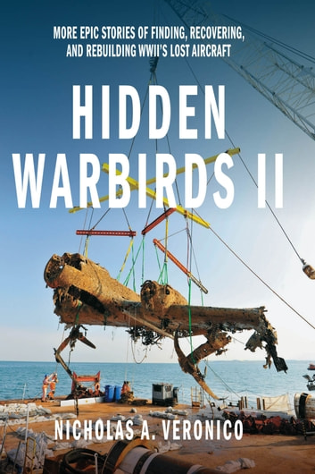 Hidden Warbirds II - More Epic Stories of Finding, Recovering, and Rebuilding WWII's Lost Aircraft ebook by Nicholas A. Veronico