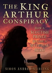 The King Arthur Conspiracy - How a Scottish Prince Became a Mythical Hero ebook by Simon Andrew Stirling