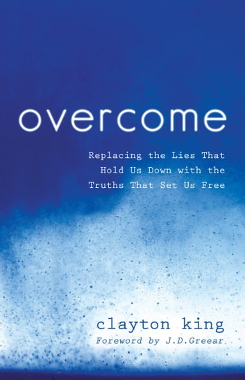 Overcome - Replacing the Lies That Hold Us Down with the Truths That Set Us Free ebook by Clayton King