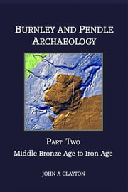 Burnley and Pendle Archaeology: Part Two: Middle Bronze Age to Iron Age ebook by John A Clayton