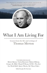 What I Am Living For - Lessons from the Life and Writings of Thomas Merton ebook by Jon M. Sweeney, James Martin, Robert Ellsberg,...
