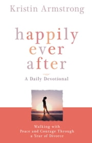 Happily Ever After - Walking with Peace and Courage Through a Year of Divorce ebook by Kristin Armstrong