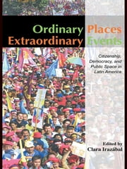 Ordinary Places/Extraordinary Events - Citizenship, Democracy and Public Space in Latin America ebook by Clara Irazábal