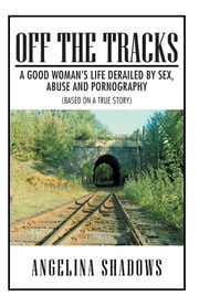 Off the Tracks - A Good Woman's Life Derailed by Sex, Abuse, and Pornography ebook by Angelina Shadows