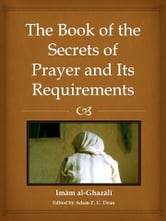 The Book of the Secrets of Prayer and its Requirements ebook by Imam Al-Ghazali