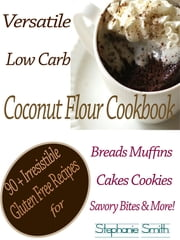 Versatile Low Carb Coconut Flour Cookbook - 90 + Irresistible Gluten Free Recipes for Breads Muffins Cakes Cookies Savory Bites & More! ebook by Stephanie Smith