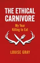 The Ethical Carnivore - My Year Killing to Eat ebook by Louise Gray