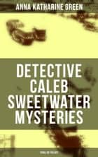 DETECTIVE CALEB SWEETWATER MYSTERIES (Thriller Trilogy) ebook by Anna Katharine Green