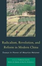 Radicalism, Revolution, and Reform in Modern China - Essays in Honor of Maurice Meisner ebook by Catherine Lynch, Robert B. Marks, Paul G. Pickowicz,...