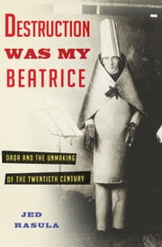 Destruction Was My Beatrice - Dada and the Unmaking of the Twentieth Century ebook by Jed Rasula