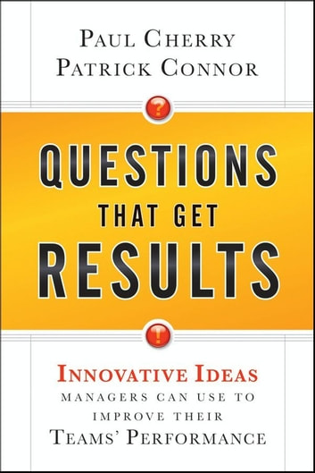 Questions That Get Results - Innovative Ideas Managers Can Use to Improve Their Teams' Performance ebook by Paul Cherry,Patrick Connor