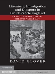 Literature, Immigration, and Diaspora in Fin-de-Siècle England - A Cultural History of the 1905 Aliens Act ebook by David Glover