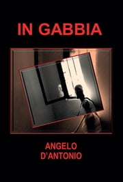 In gabbia ebook by Angelo D'Antonio