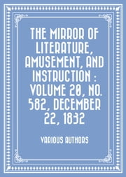 The Mirror of Literature, Amusement, and Instruction : Volume 20, No. 582, December 22, 1832 ebook by Various Authors