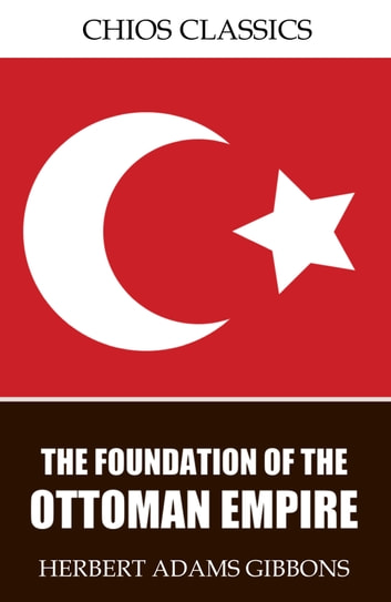 The Foundation of the Ottoman Empire ebook by Herbert Adams Gibbons