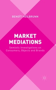 Market Mediations - Semiotic Investigations on Consumers, Objects and Brands ebook by Benoît Heilbrunn