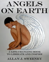 Angels on Earth: A Life-Changing Book to Liberate and Inspire ebook by Allan J. Sweeney